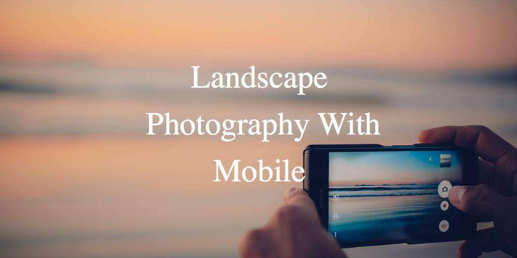 Landscape Photography with Mobile: Photography Tips for Travellers